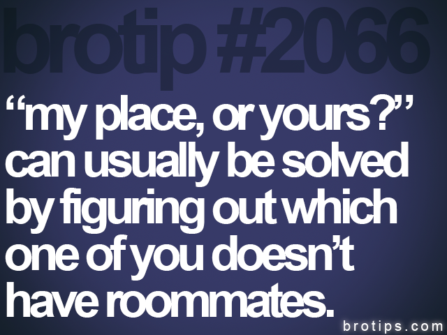"brotip #2066 ""my place, or yours?""<br>