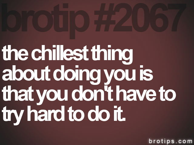 brotip #2067 the chillest thing<br>