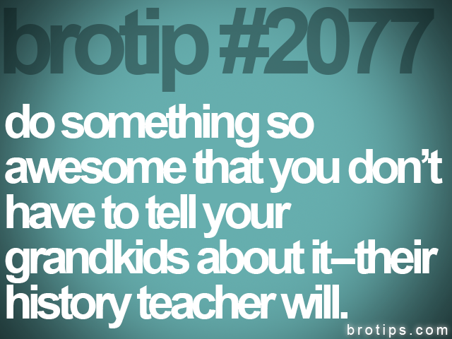 brotip #2077 do something so<br>