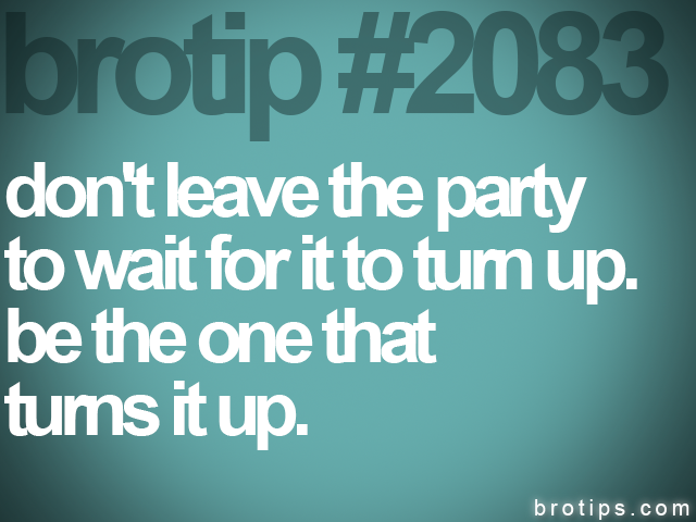 brotip #2083 don't leave the party<br>