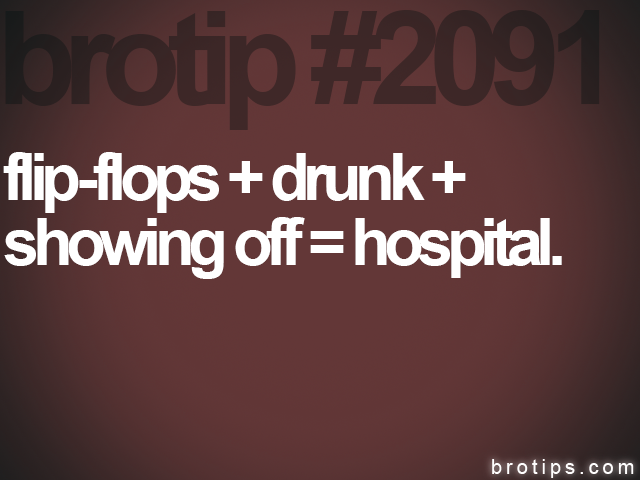 brotip #2091 flip-flops + drunk +<br>