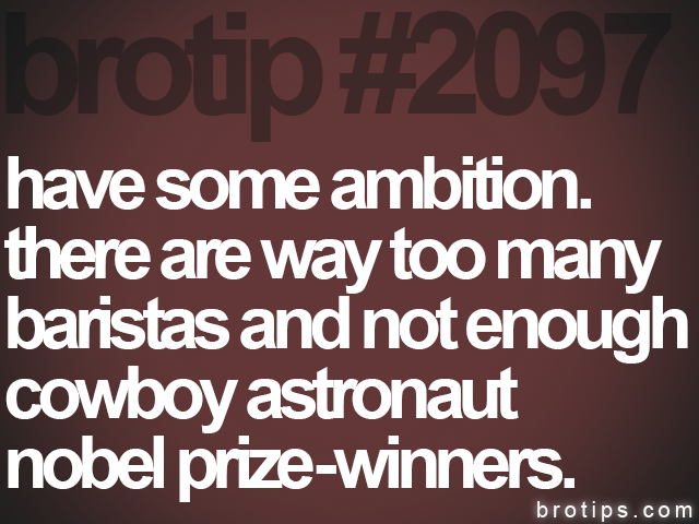 brotip #2097 have some ambition.<br>