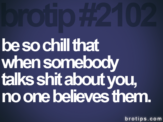 brotip #2102 be so chill that<br>