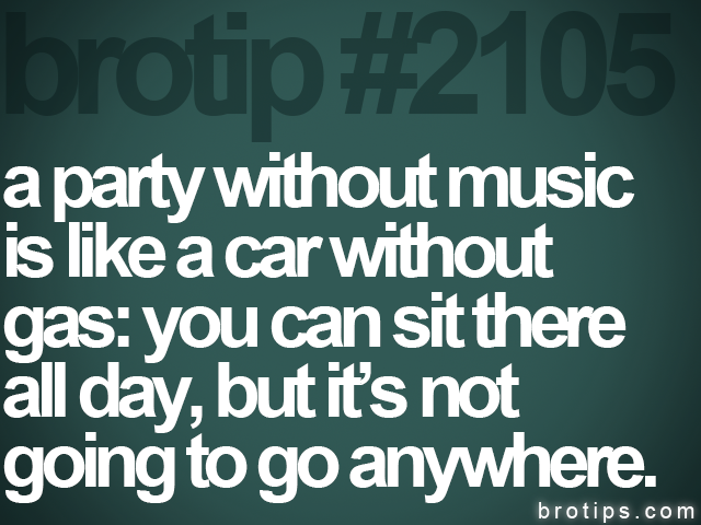brotip #2105 a party without music<br>