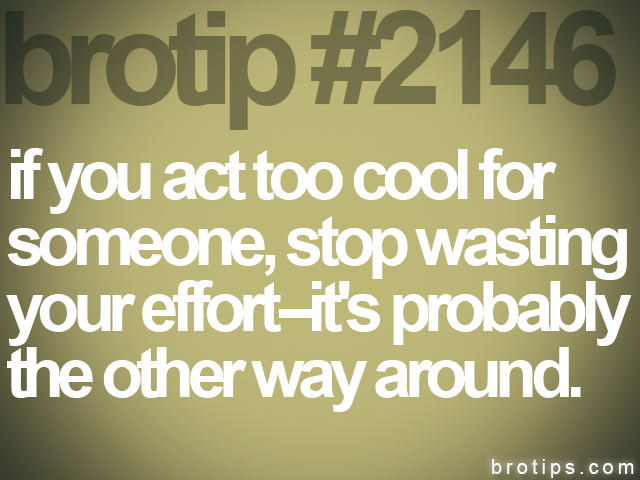 brotip #2146 if you act too cool for<br>