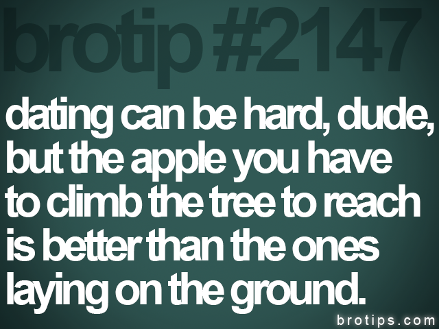 brotip #2147 dating can be hard, dude,<br>