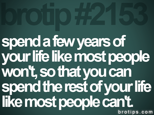 brotip #2153 spend a few years of<br>