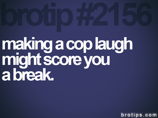brotip #2156 making a cop laugh<br>