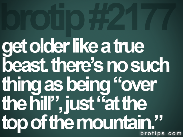 brotip #2177 get older like a true<br>