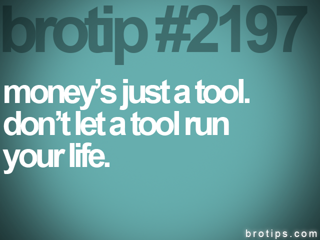 brotip #2197 moneys just a tool.&lt;br&gt;