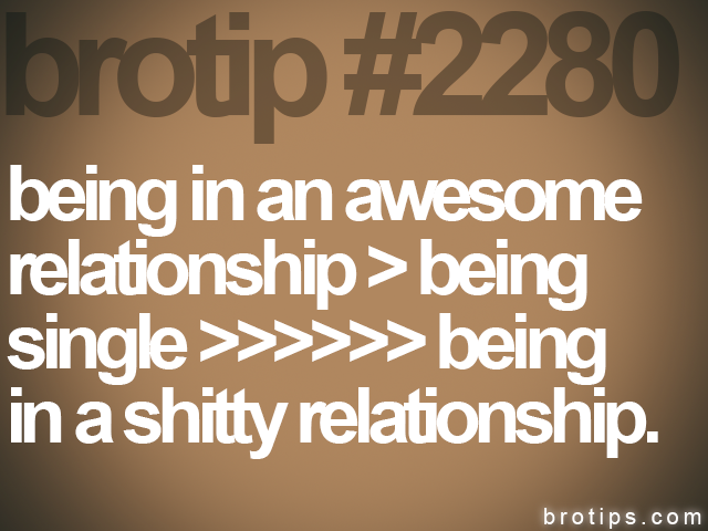 brotip #2280 being in an awesome<br> relationship > being<br> single >>>>>> being<br> in a shitty relationship.