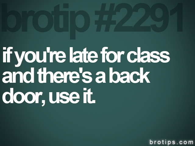 brotip #2291 if you're late for class<br>