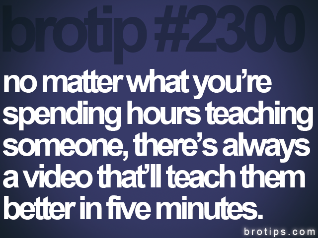 brotip #2300 no matter what you're<br> spending hours teaching<br> someone, there's always<br> a video that'll teach them<br> better in five minutes.