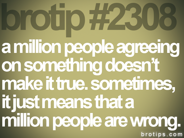 brotip #2308 a million people agreeing<br> on something doesn't<br> make it true. sometimes,<br> it just means that a<br> million people are wrong.
