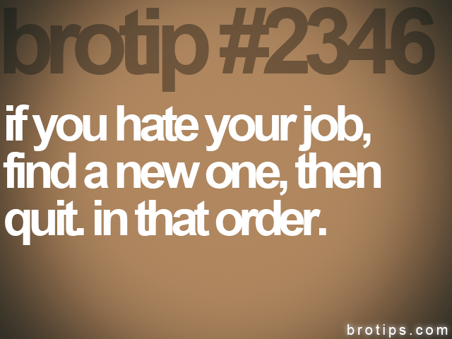 brotip #2346 if you hate your job,<br>