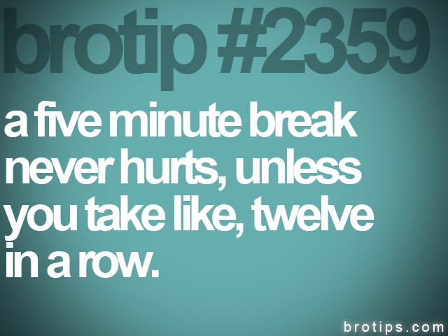 brotip #2359 a five minute break<br>