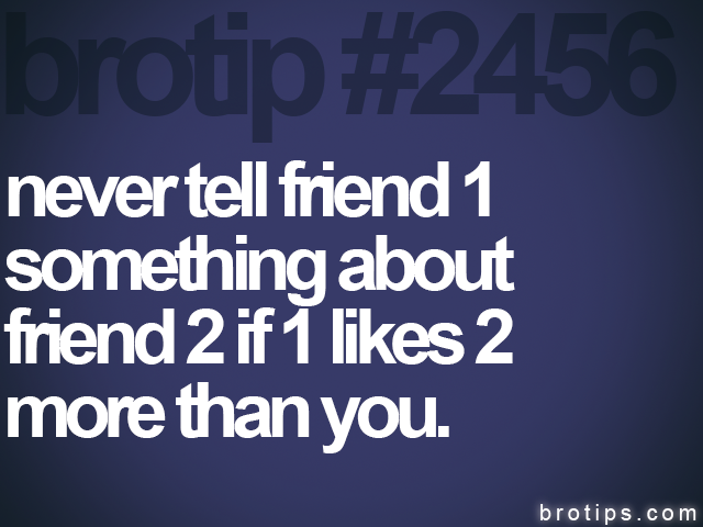 brotip #2456 never tell friend 1<br>