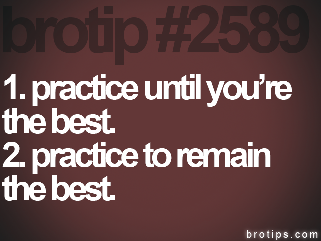 brotip #2589 1. practice until you're<br>