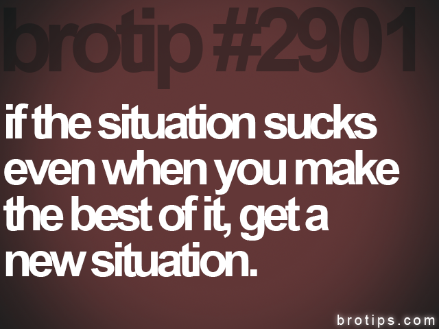 brotip #2901 if the situation sucks<br>