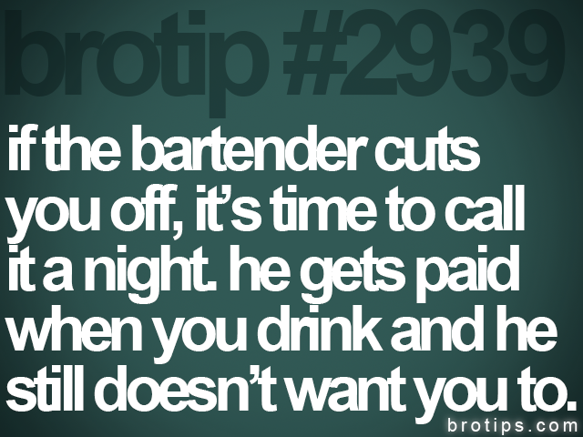 brotip #2939 if the bartender cuts<br>
