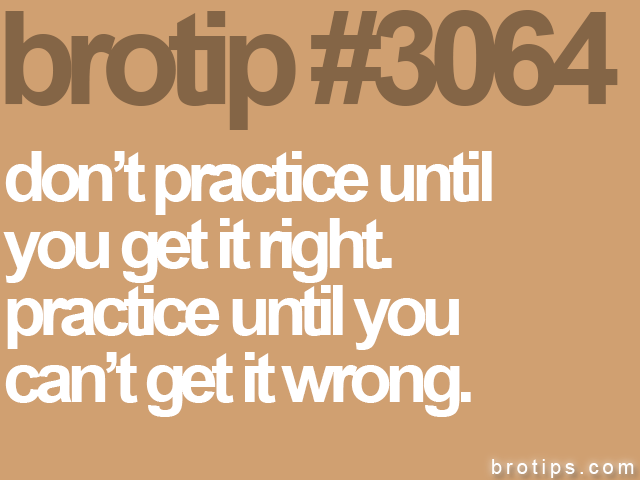 brotip #3064 don't practice until<br>