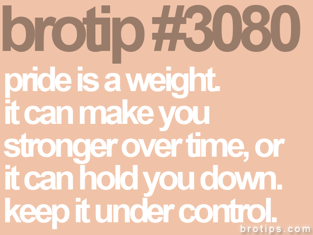 brotip #3080 pride is a weight.<br>