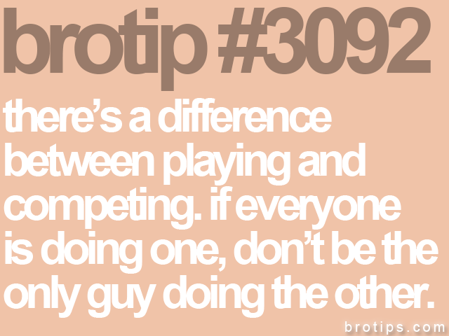 brotip #3092 there's a difference<br>