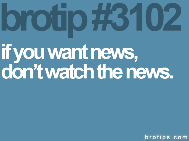 brotip #3102 if you want news,<br>
