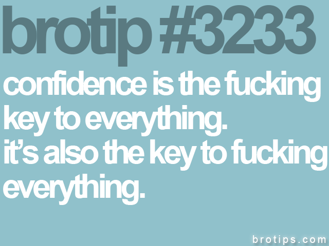 brotip #3233 Confidence is the fucking key to everything. It's also the key to fucking everything.