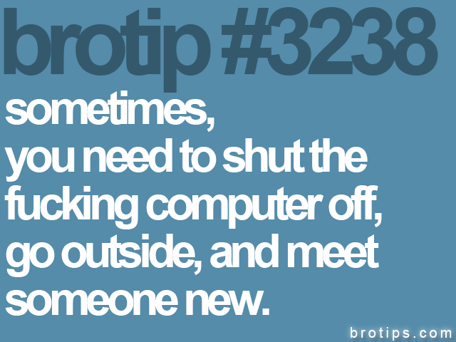 brotip #3238 Sometimes, you need to shut the fucking computer off, go outside, and meet someone new.