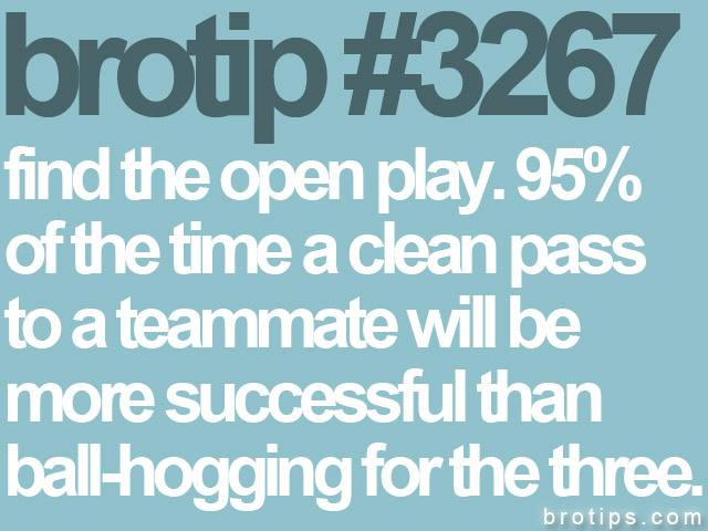 brotip #3267 Find the open play; 95% of the time a clean pass to a teammate in the paint will be more successful than ball-hogging for the three.