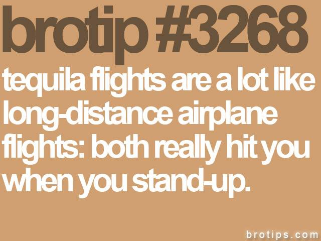 brotip #3268 Tequila flights are a lot like long-distance airplane flights: Both really hit you when you stand-up.