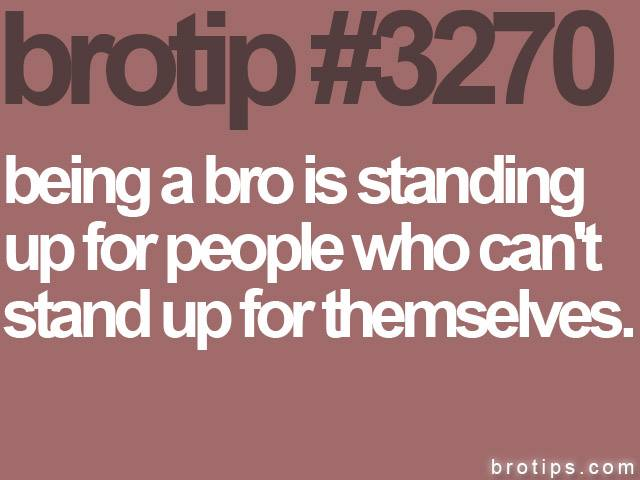 brotip #3270 Being a Bro is standing up for people who can't stand up for themselves.