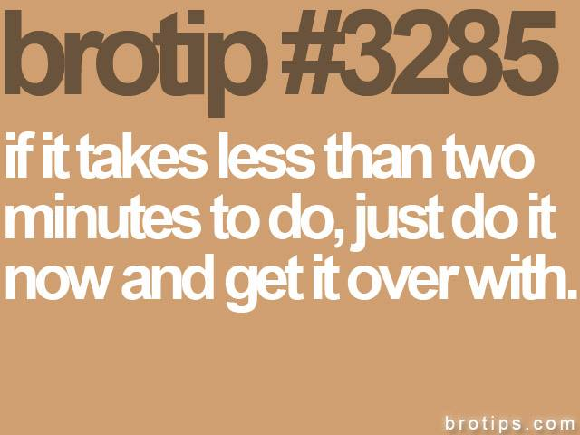 brotip #3285 If it takes less than two minutes to do, just do it now and get it over with.