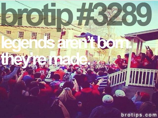 brotip #3289 Legends are not born, they're made.