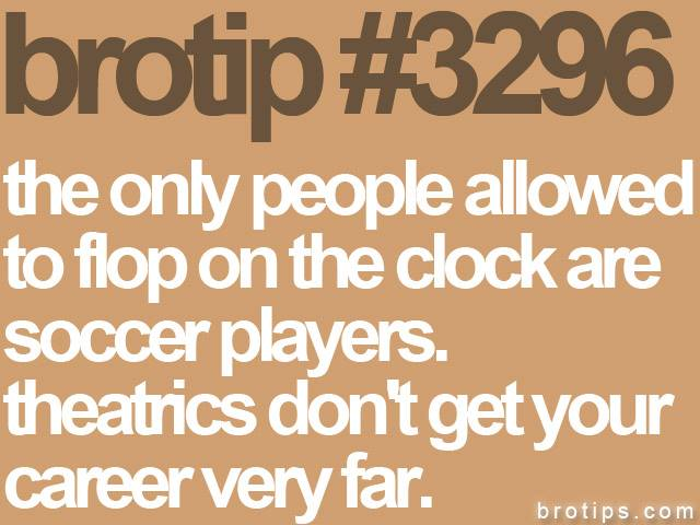 brotip #3296 The only people allowed to flop on the clock are soccer players.