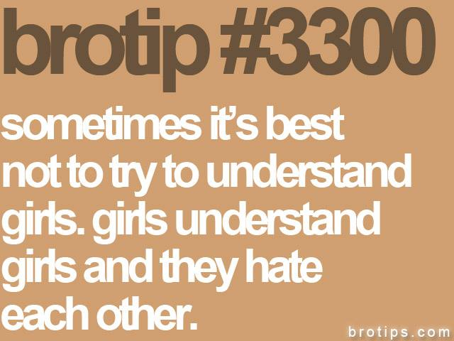 brotip #3300 Sometimes it's best not to try to understand girls. Girls understand girls and they hate each other.