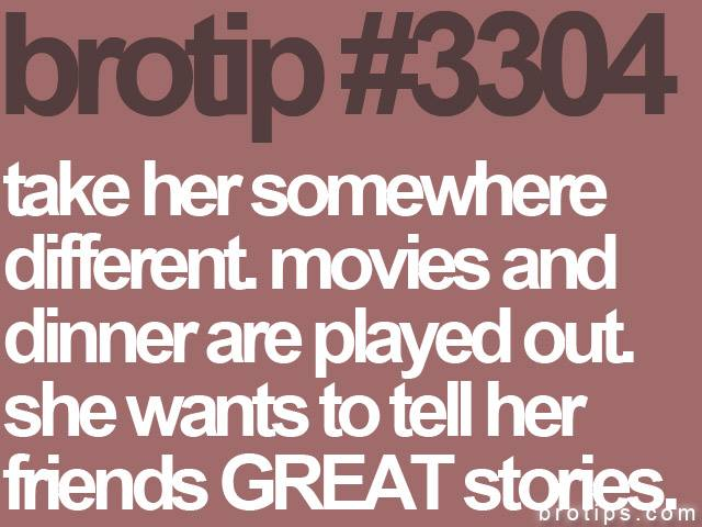 brotip #3304 Take her somewhere different. Movies and dinner are played out. She wants to tell her friends GREAT stories.