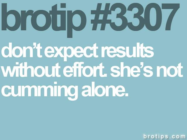 brotip #3307 Don't expect results without effort.