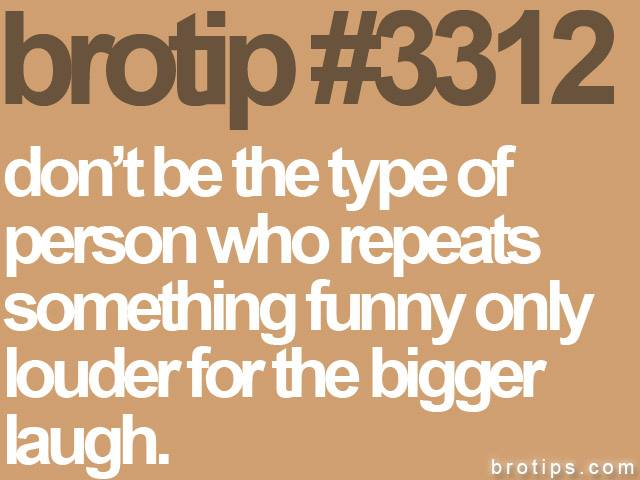 brotip #3312 Don't be the type of person who repeats something funny only louder for the bigger laugh.