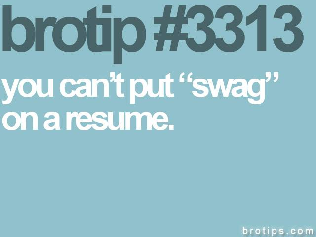 brotip #3313 You can't put swag on a resume.