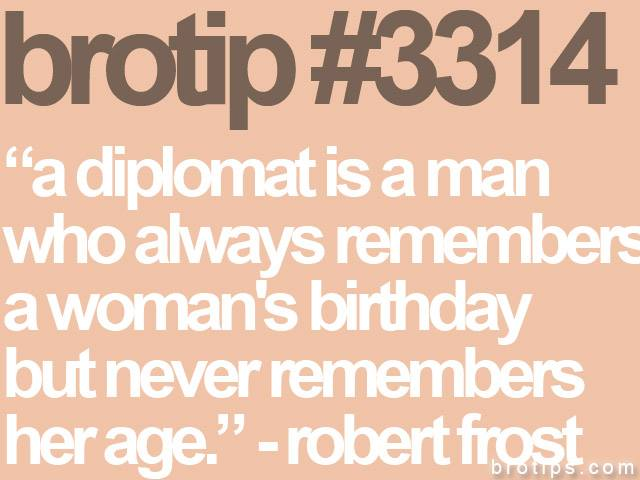 brotip #3314 A diplomat is a man who always remembers a coman's birthday but never remembers her age.