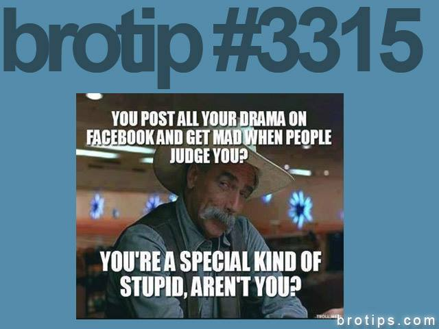 brotip #3315 Post your drama on Facebook?