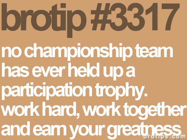 brotip #3317 No championship team has ever held up a participation trophy. Work hard, work together, and earn your greatness.