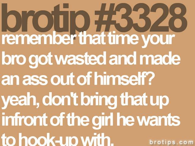 brotip #3328 Remember that time your Bro got wasted and made an ass out of himself? Yeah, don't bring that up infront of the girl he wants to hookup with.