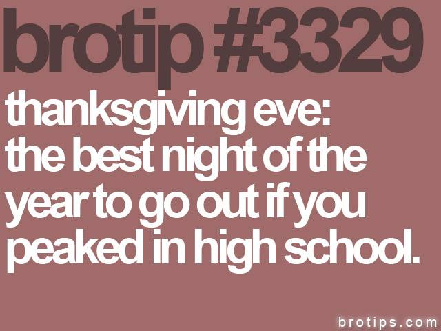 brotip #3329 Thanksgiving Eve: The best night to go out for people who peaked in high school.