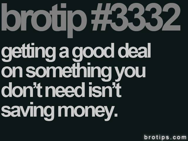 brotip #3332 Getting a good deal on something you don't need isn't saving money.