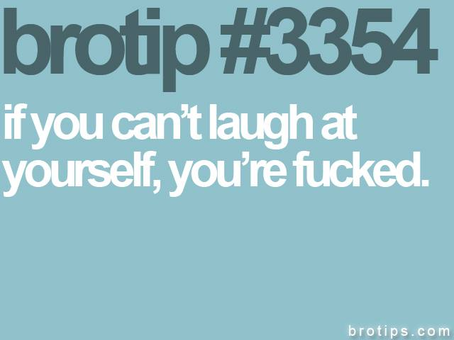 brotip #3354 If you can't laugh at yourself, you're fucked.