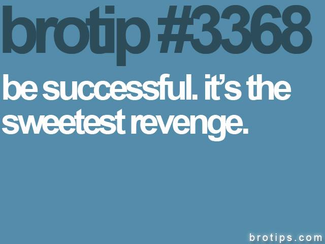brotip #3368 Be successful. It's the sweetest revenge.