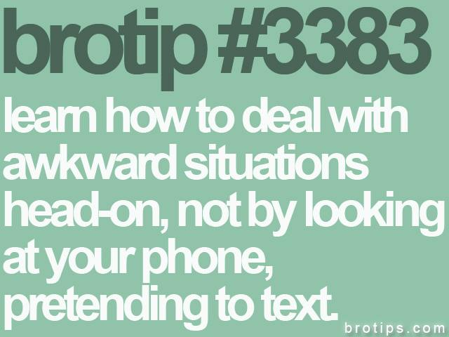 brotip #3383 Learn how to deal with awkward situations head-on, not by looking down at your phone, pretending to text.